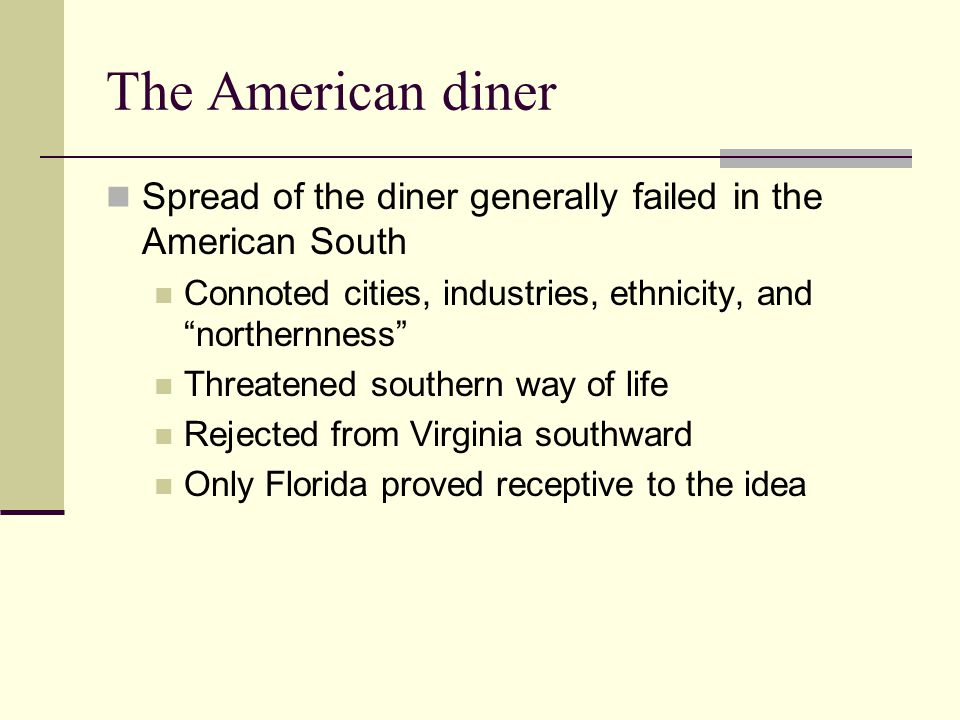 The American diner Spread of the diner generally failed in the American South Connoted cities, industries, ethnicity, and northernness Threatened sout
