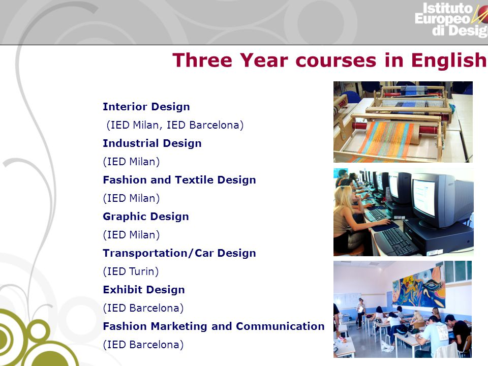 Interior Design (IED Milan, IED Barcelona) Industrial Design (IED Milan) Fashion and Textile Design (IED Milan) Graphic Design (IED Milan) Transportation/Car Design (IED Turin) Exhibit Design (IED Barcelona) Fashion Marketing and Communication (IED Barcelona) Three Year courses in English: