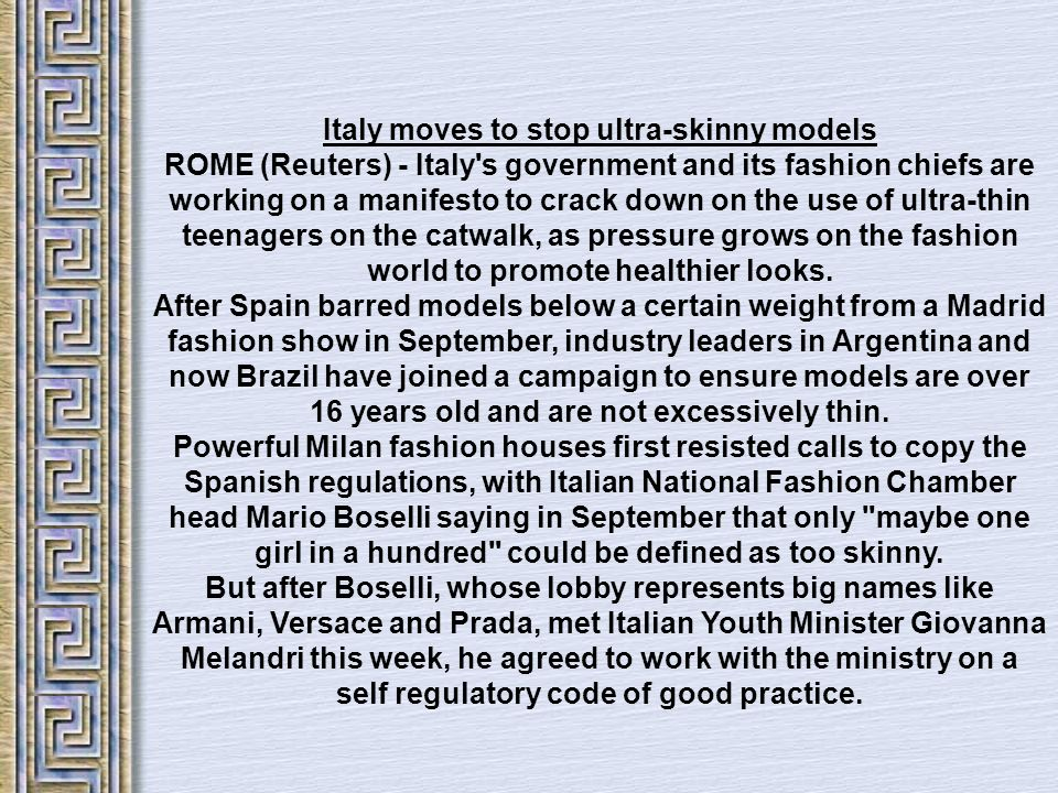 Italy moves to stop ultra-skinny models ROME (Reuters) - Italy's government and its fashion chiefs are working on a manifesto to crack down on the use