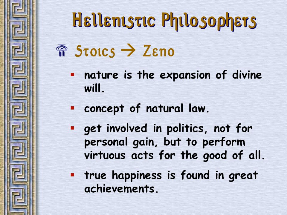 Hellenistic Philosophers Stoics Zeno nature is the expansion of divine will. concept of natural law. get involved in politics, not for personal gain,