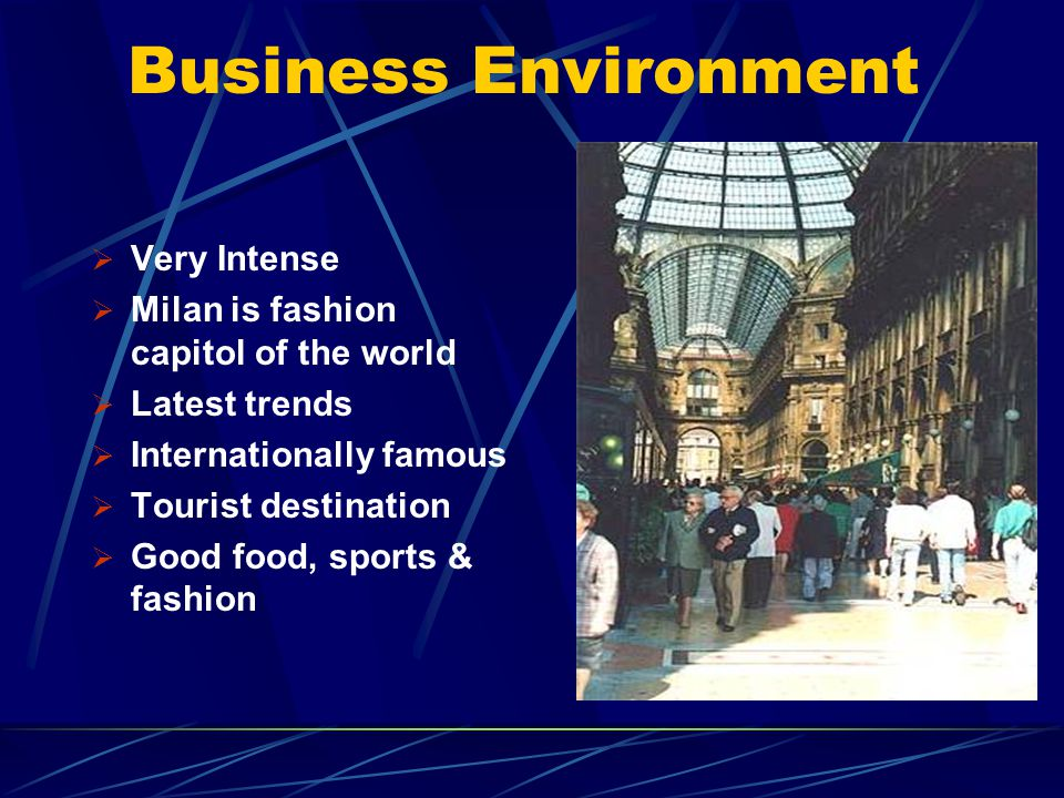 Business Environment Very Intense Milan is fashion capitol of the world Latest trends Internationally famous Tourist destination Good food, sports & f