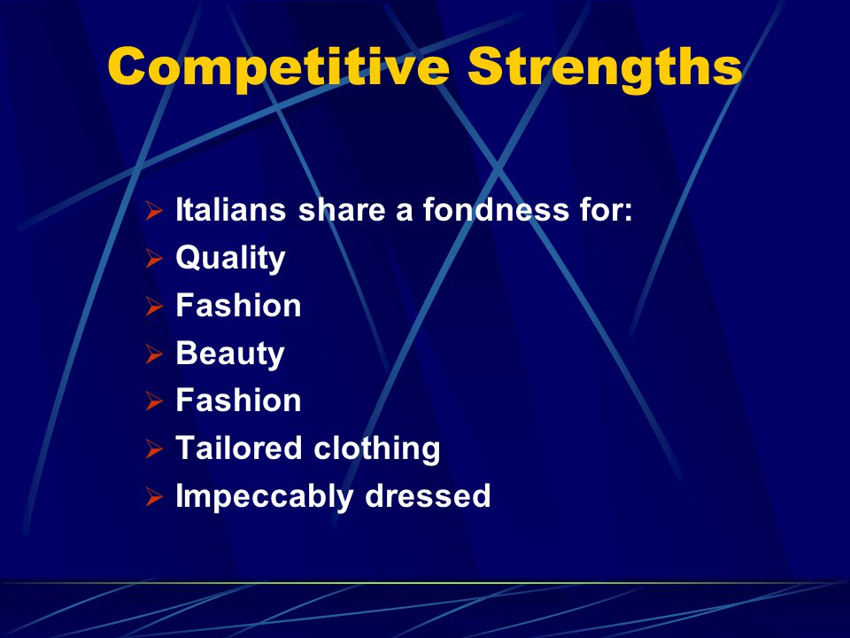 Competitive Strengths Italians share a fondness for: Quality Fashion Beauty Fashion Tailored clothing Impeccably dressed