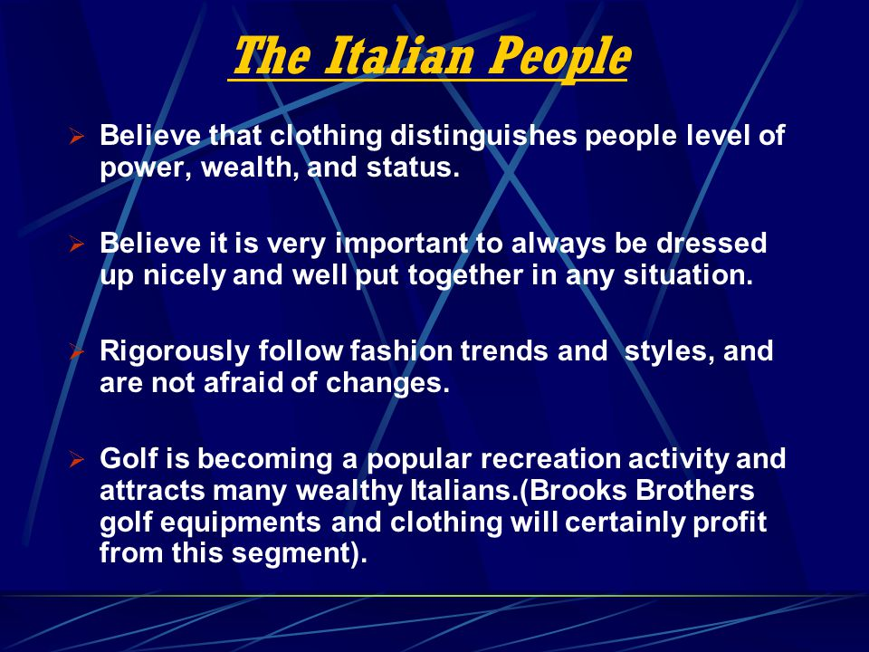 The Italian People Believe that clothing distinguishes people level of power, wealth, and status. Believe it is very important to always be dressed up