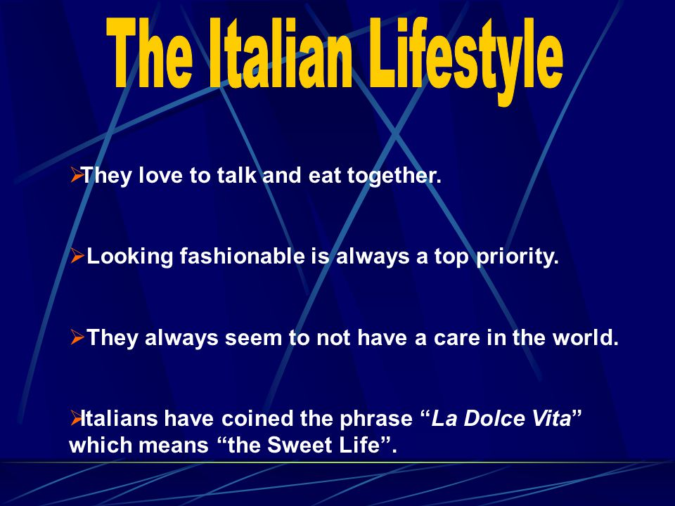 They love to talk and eat together. Looking fashionable is always a top priority. They always seem to not have a care in the world. Italians have coin