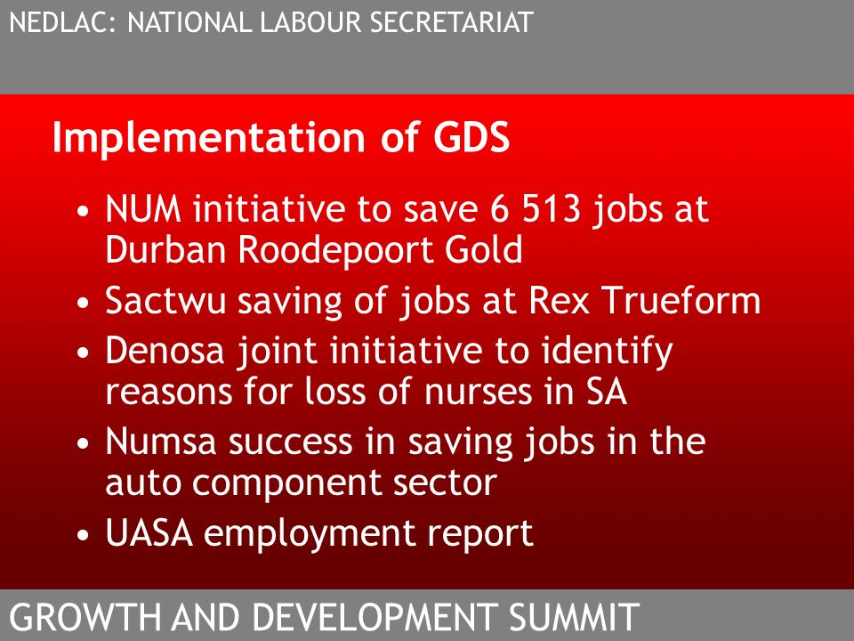 Implementation of GDS NUM initiative to save 6 513 jobs at Durban Roodepoort Gold Sactwu saving of jobs at Rex Trueform Denosa joint initiative to identify reasons for loss of nurses in SA Numsa success in saving jobs in the auto component sector UASA employment report NEDLAC: NATIONAL LABOUR SECRETARIAT GROWTH AND DEVELOPMENT SUMMIT