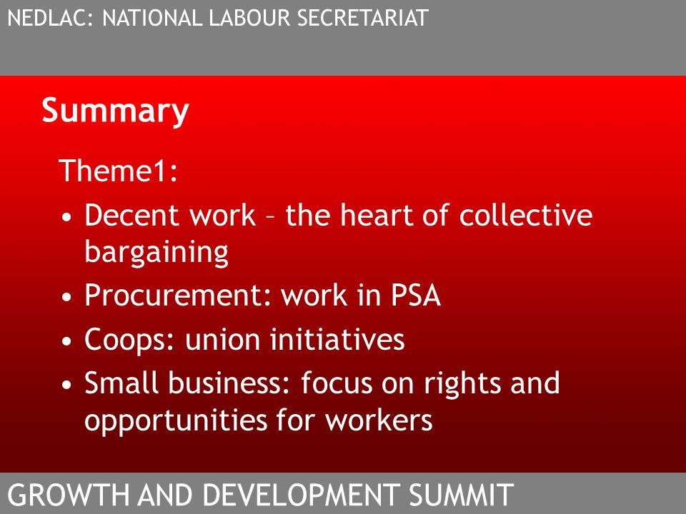 Summary Theme1: Decent work – the heart of collective bargaining Procurement: work in PSA Coops: union initiatives Small business: focus on rights and opportunities for workers NEDLAC: NATIONAL LABOUR SECRETARIAT GROWTH AND DEVELOPMENT SUMMIT