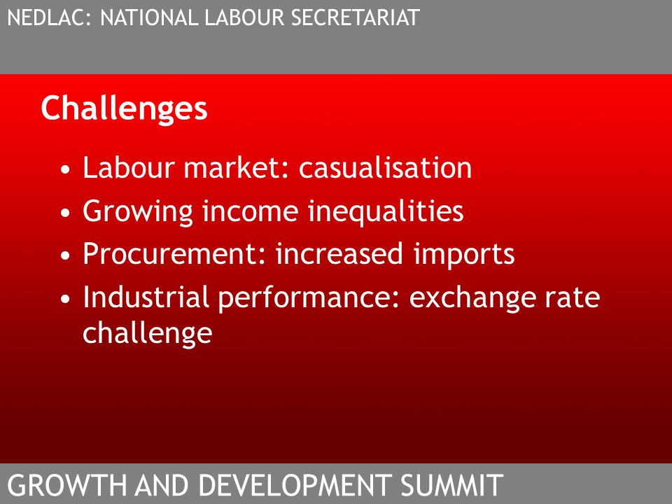 Challenges Labour market: casualisation Growing income inequalities Procurement: increased imports Industrial performance: exchange rate challenge NEDLAC: NATIONAL LABOUR SECRETARIAT GROWTH AND DEVELOPMENT SUMMIT