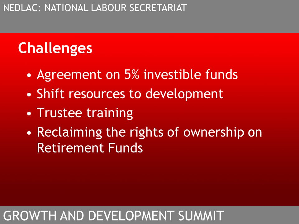 Challenges Agreement on 5% investible funds Shift resources to development Trustee training Reclaiming the rights of ownership on Retirement Funds NED