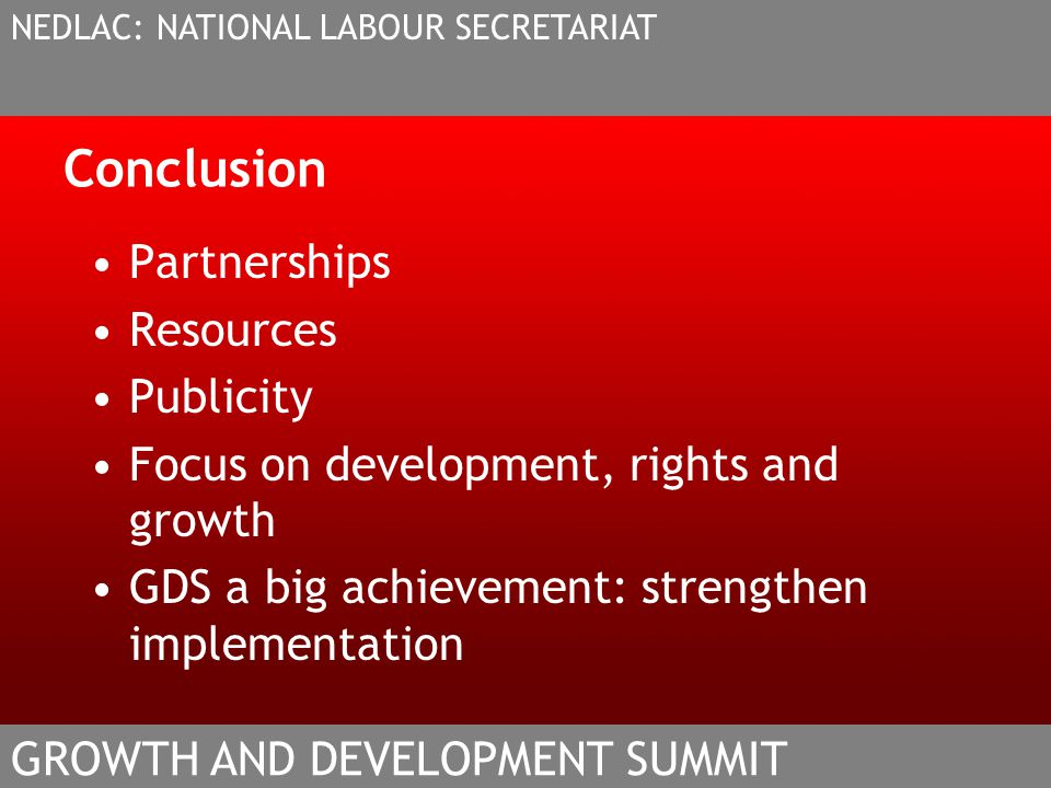 Conclusion Partnerships Resources Publicity Focus on development, rights and growth GDS a big achievement: strengthen implementation NEDLAC: NATIONAL LABOUR SECRETARIAT GROWTH AND DEVELOPMENT SUMMIT