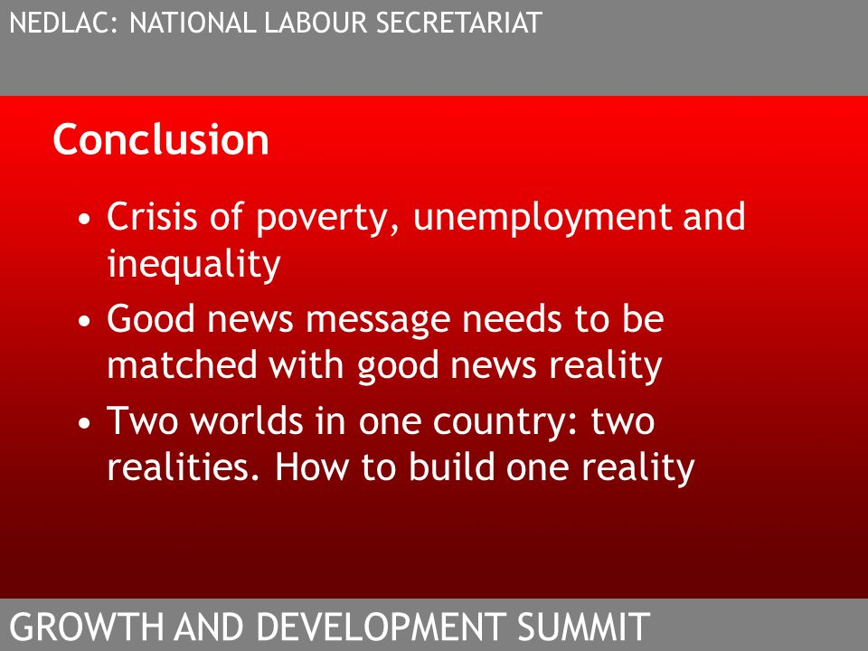 Conclusion Crisis of poverty, unemployment and inequality Good news message needs to be matched with good news reality Two worlds in one country: two