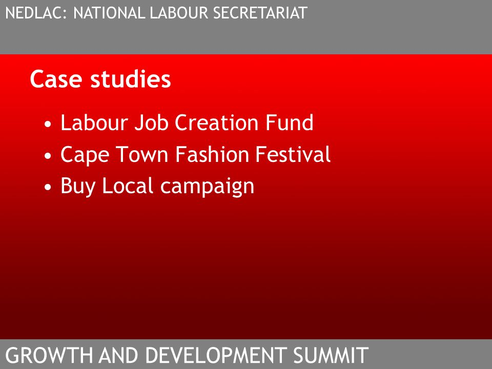 Case studies Labour Job Creation Fund Cape Town Fashion Festival Buy Local campaign NEDLAC: NATIONAL LABOUR SECRETARIAT GROWTH AND DEVELOPMENT SUMMIT