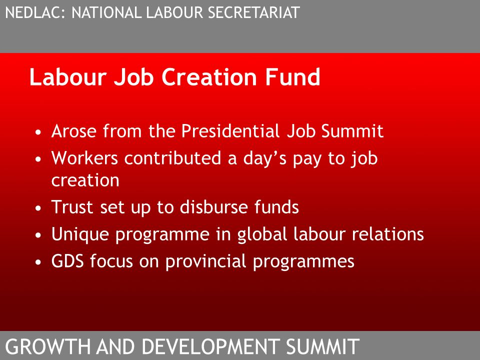 Labour Job Creation Fund Arose from the Presidential Job Summit Workers contributed a days pay to job creation Trust set up to disburse funds Unique programme in global labour relations GDS focus on provincial programmes NEDLAC: NATIONAL LABOUR SECRETARIAT GROWTH AND DEVELOPMENT SUMMIT