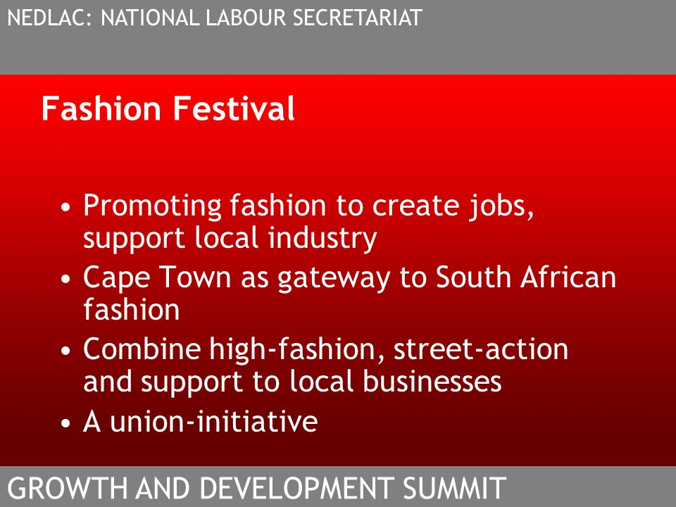 Fashion Festival Promoting fashion to create jobs, support local industry Cape Town as gateway to South African fashion Combine high-fashion, street-action and support to local businesses A union-initiative NEDLAC: NATIONAL LABOUR SECRETARIAT GROWTH AND DEVELOPMENT SUMMIT