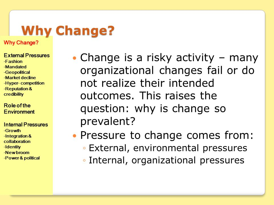 Why Change? Change is a risky activity – many organizational changes fail or do not realize their intended outcomes. This raises the question: why is