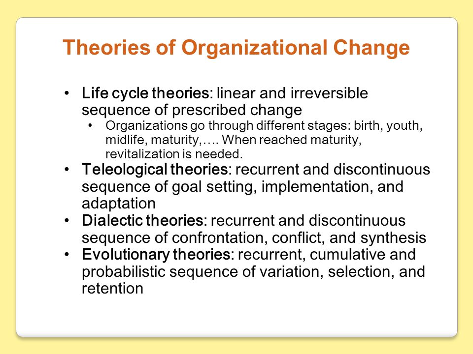 Life cycle theories: linear and irreversible sequence of prescribed change Organizations go through different stages: birth, youth, midlife, maturity,