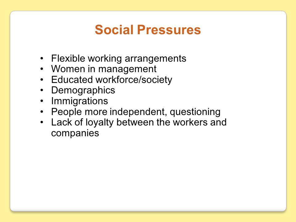 Flexible working arrangements Women in management Educated workforce/society Demographics Immigrations People more independent, questioning Lack of loyalty between the workers and companies Social Pressures