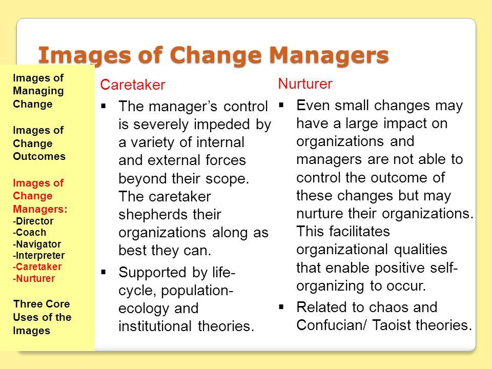 Images of Managing Change Images of Change Outcomes Images of Change Managers: -Director -Coach -Navigator -Interpreter -Caretaker -Nurturer Three Cor