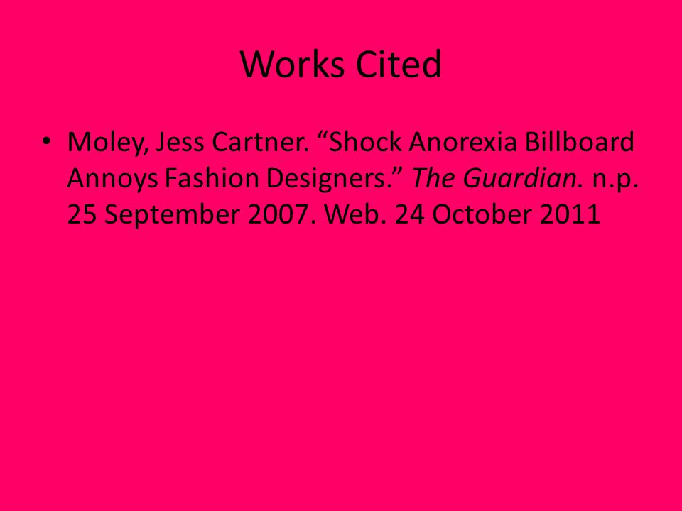 Works Cited Moley, Jess Cartner. Shock Anorexia Billboard Annoys Fashion Designers.