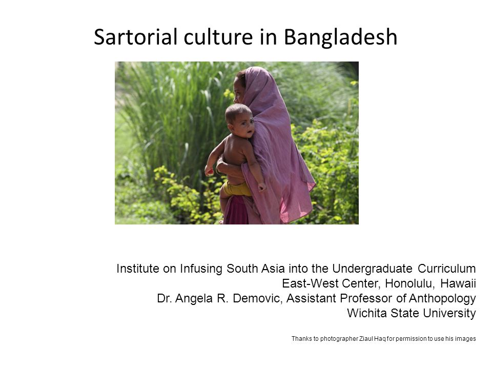 Sartorial culture in Bangladesh Institute on Infusing South Asia into the Undergraduate Curriculum East-West Center, Honolulu, Hawaii Dr.