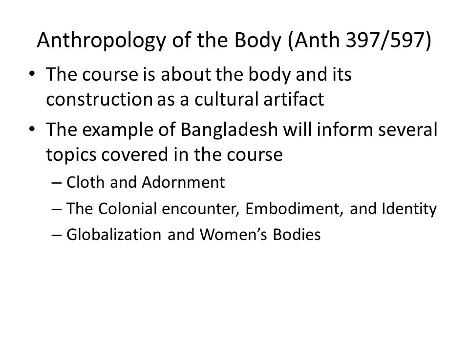 Anthropology of the Body (Anth 397/597) The course is about the body and its construction as a cultural artifact The example of Bangladesh will inform several topics covered in the course – Cloth and Adornment – The Colonial encounter, Embodiment, and Identity – Globalization and Womens Bodies