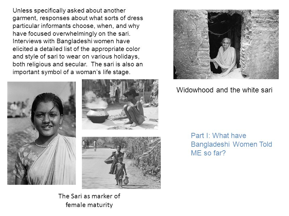 The Sari as marker of female maturity Widowhood and the white sari Unless specifically asked about another garment, responses about what sorts of dress particular informants choose, when, and why have focused overwhelmingly on the sari.