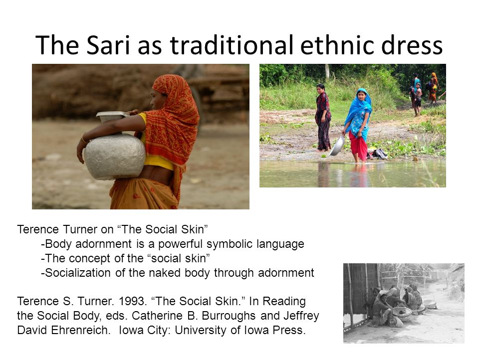 The Sari as traditional ethnic dress Terence Turner on The Social Skin -Body adornment is a powerful symbolic language -The concept of the social skin -Socialization of the naked body through adornment Terence S.