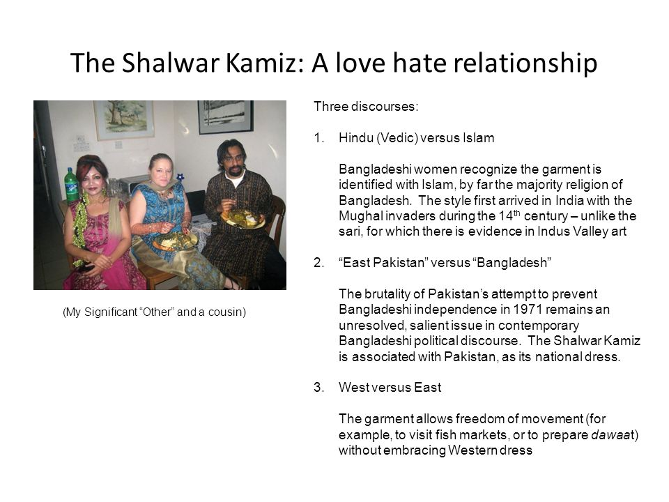 The Shalwar Kamiz: A love hate relationship Three discourses: 1.Hindu (Vedic) versus Islam Bangladeshi women recognize the garment is identified with Islam, by far the majority religion of Bangladesh.