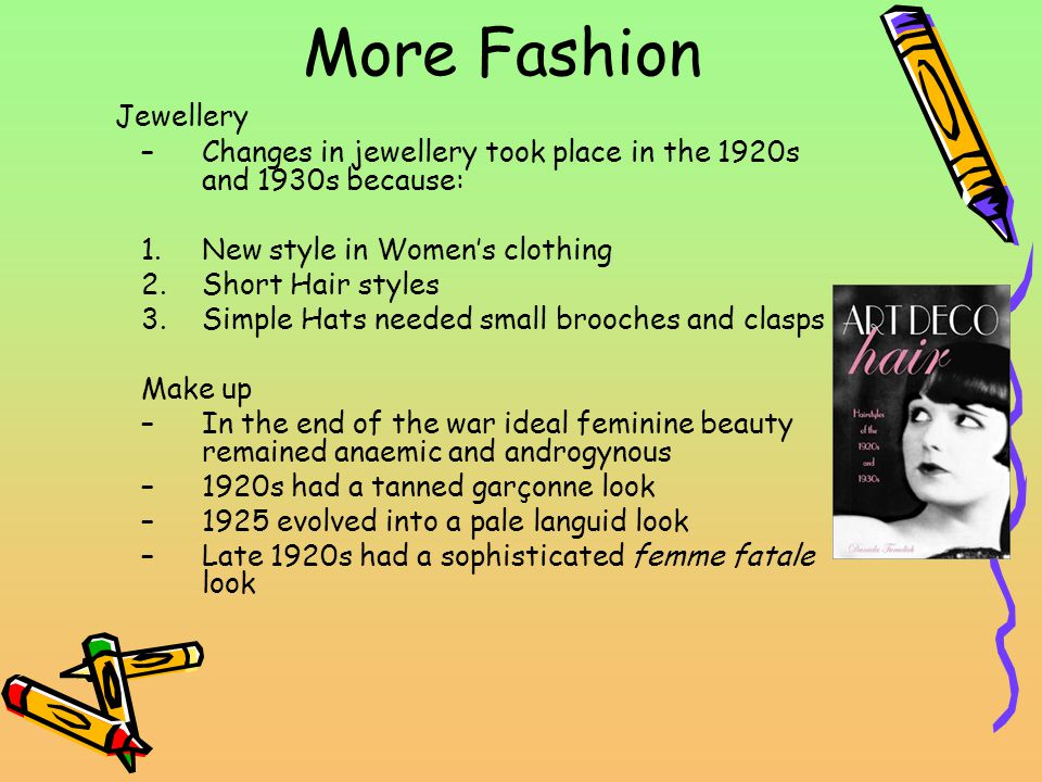More Fashion Jewellery –Changes in jewellery took place in the 1920s and 1930s because: 1.New style in Womens clothing 2.Short Hair styles 3.Simple Hats needed small brooches and clasps Make up –In the end of the war ideal feminine beauty remained anaemic and androgynous –1920s had a tanned garçonne look –1925 evolved into a pale languid look –Late 1920s had a sophisticated femme fatale look