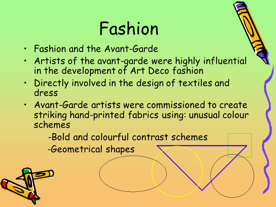 Fashion Fashion and the Avant-Garde Artists of the avant-garde were highly influential in the development of Art Deco fashion Directly involved in the design of textiles and dress Avant-Garde artists were commissioned to create striking hand-printed fabrics using: unusual colour schemes -Bold and colourful contrast schemes -Geometrical shapes