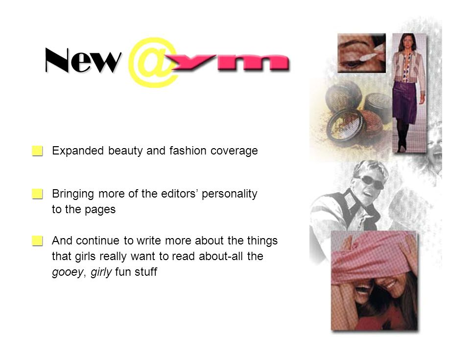 Expanded beauty and fashion coverage gooey, girly fun stuff New Bringing more of the editors personality to the pages And continue to write more about the things that girls really want to read about-all the