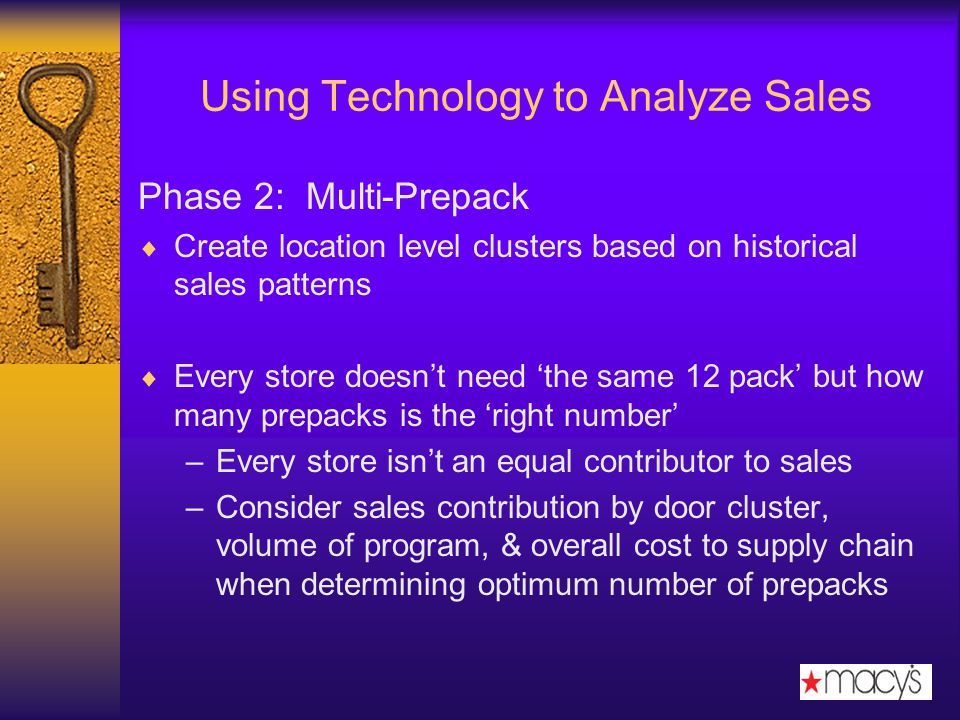 Using Technology to Analyze Sales Phase 2: Multi-Prepack Create location level clusters based on historical sales patterns Every store doesnt need the same 12 pack but how many prepacks is the right number –Every store isnt an equal contributor to sales –Consider sales contribution by door cluster, volume of program, & overall cost to supply chain when determining optimum number of prepacks