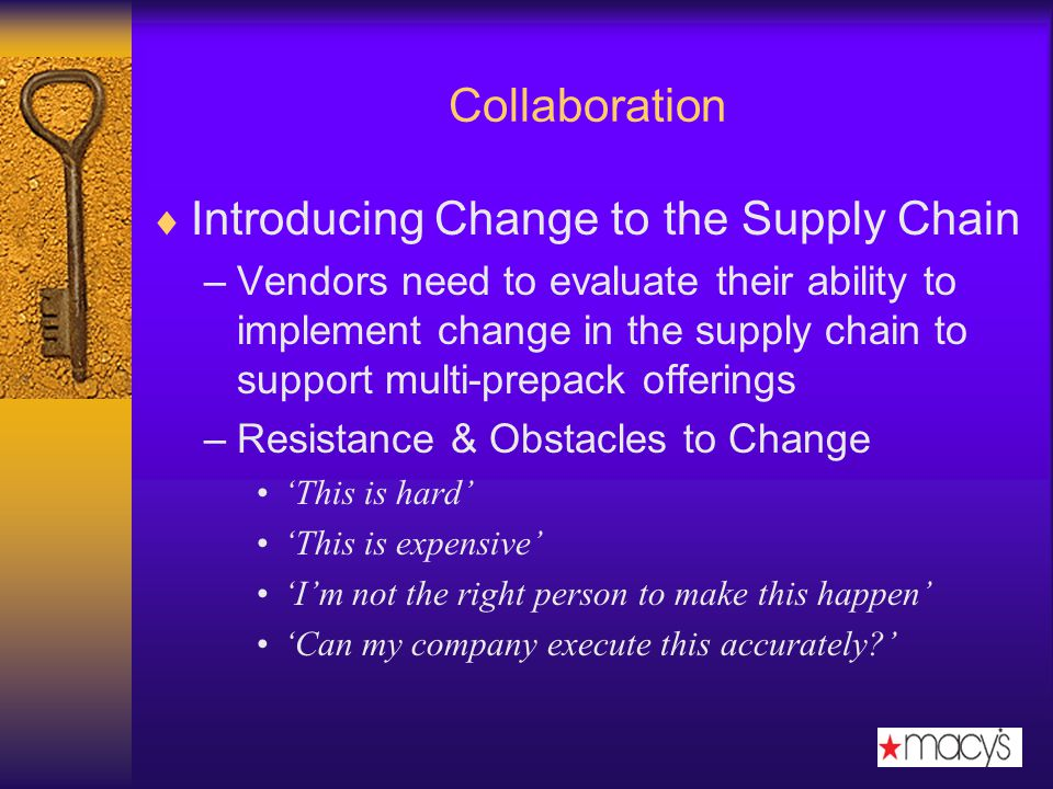 Collaboration Introducing Change to the Supply Chain –Vendors need to evaluate their ability to implement change in the supply chain to support multi-prepack offerings –Resistance & Obstacles to Change This is hard This is expensive Im not the right person to make this happen Can my company execute this accurately