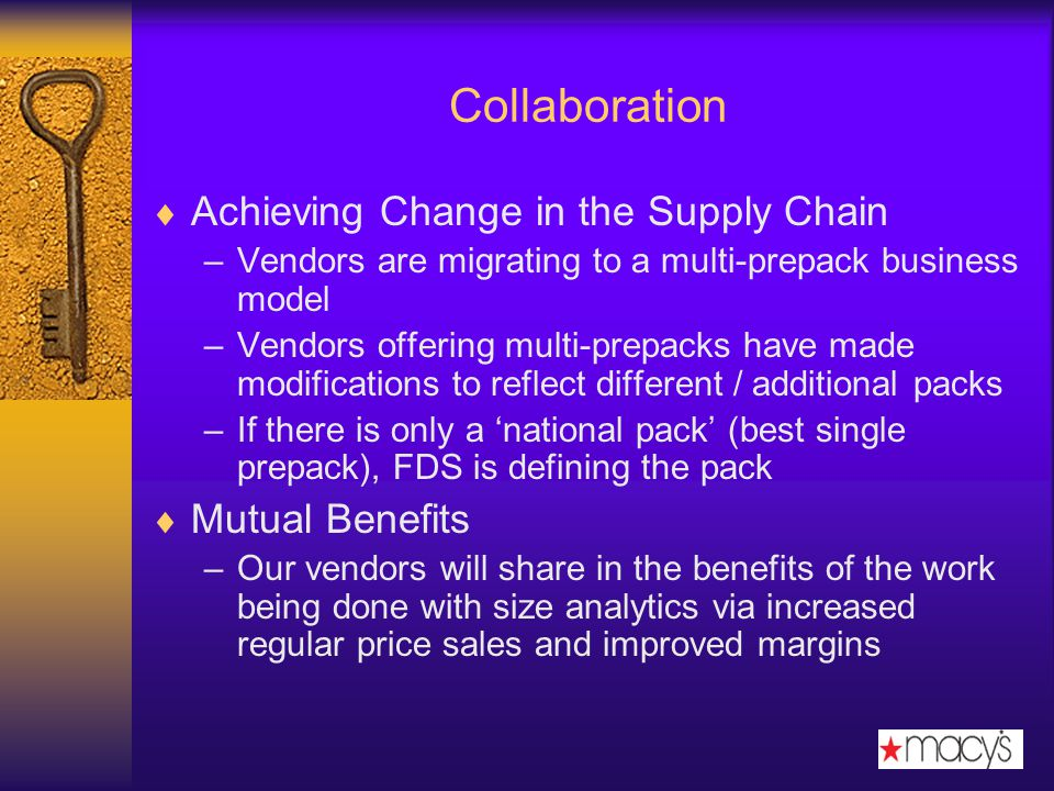 Collaboration Achieving Change in the Supply Chain –Vendors are migrating to a multi-prepack business model –Vendors offering multi-prepacks have made modifications to reflect different / additional packs –If there is only a national pack (best single prepack), FDS is defining the pack Mutual Benefits –Our vendors will share in the benefits of the work being done with size analytics via increased regular price sales and improved margins