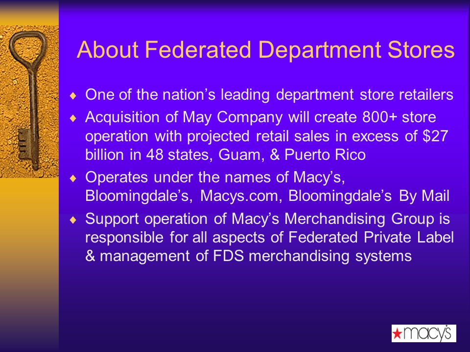 About Federated Department Stores One of the nations leading department store retailers Acquisition of May Company will create 800+ store operation with projected retail sales in excess of $27 billion in 48 states, Guam, & Puerto Rico Operates under the names of Macys, Bloomingdales, Macys.com, Bloomingdales By Mail Support operation of Macys Merchandising Group is responsible for all aspects of Federated Private Label & management of FDS merchandising systems