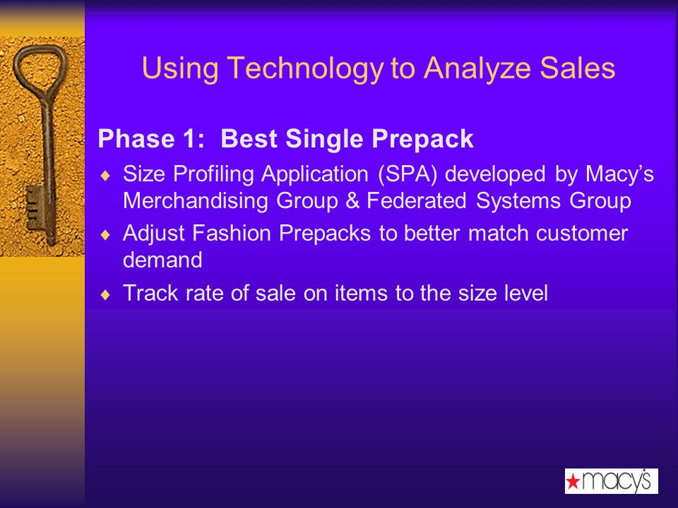 Using Technology to Analyze Sales Phase 1: Best Single Prepack Size Profiling Application (SPA) developed by Macys Merchandising Group & Federated Systems Group Adjust Fashion Prepacks to better match customer demand Track rate of sale on items to the size level