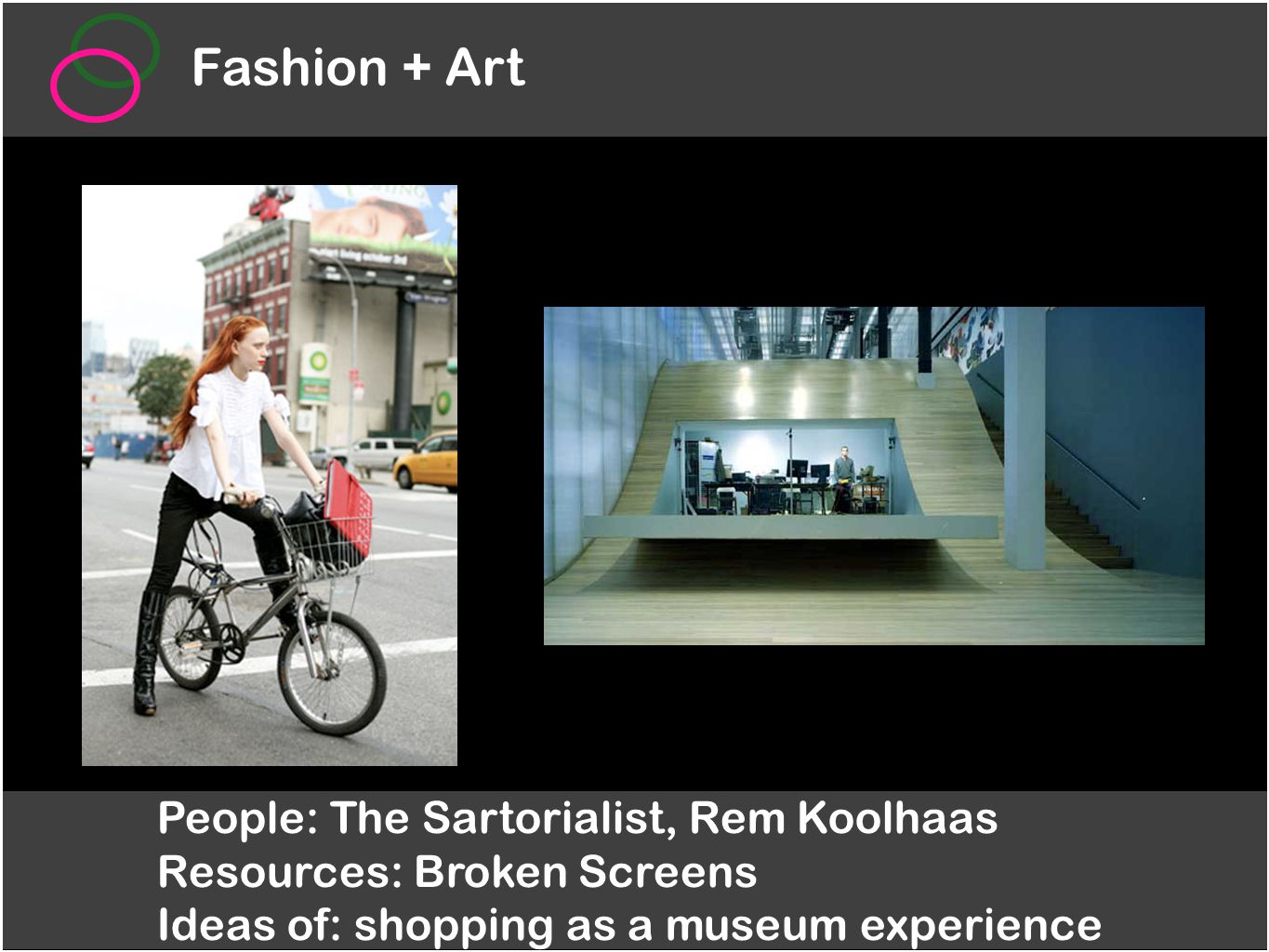 Fashion + Art People: The Sartorialist, Rem Koolhaas Resources: Broken Screens Ideas of: shopping as a museum experience