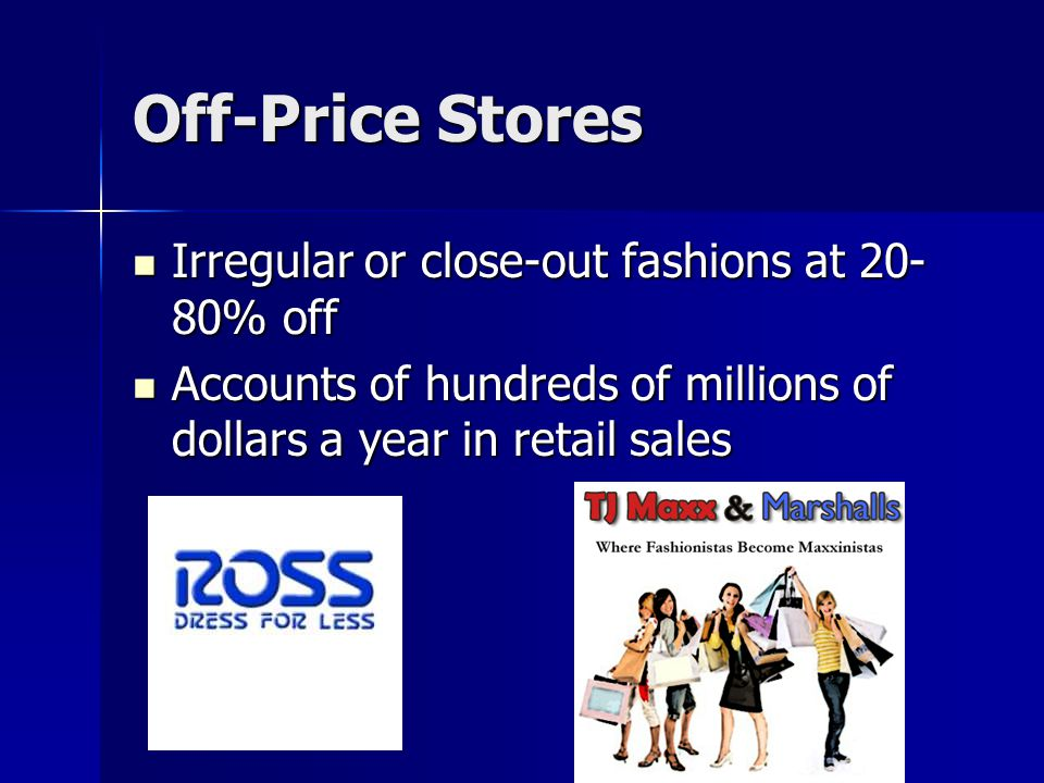 Off-Price Stores Irregular or close-out fashions at 20- 80% off Irregular or close-out fashions at 20- 80% off Accounts of hundreds of millions of dollars a year in retail sales Accounts of hundreds of millions of dollars a year in retail sales