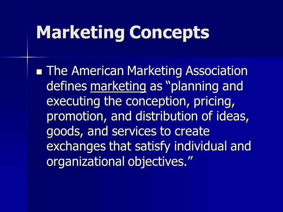 Marketing Concepts The American Marketing Association defines marketing as planning and executing the conception, pricing, promotion, and distribution of ideas, goods, and services to create exchanges that satisfy individual and organizational objectives.
