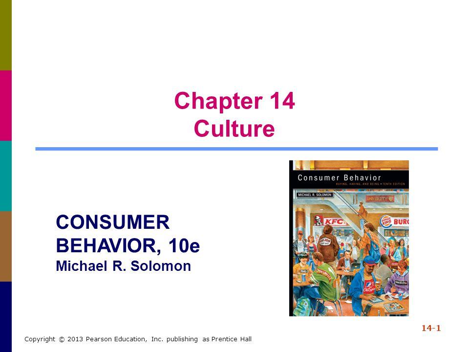 Chapter 14 Culture 14-1 Copyright © 2013 Pearson Education, Inc. publishing as Prentice Hall CONSUMER BEHAVIOR, 10e Michael R. Solomon