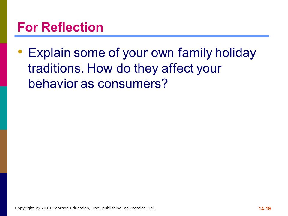 For Reflection Explain some of your own family holiday traditions. How do they affect your behavior as consumers? 14-19 Copyright © 2013 Pearson Educa