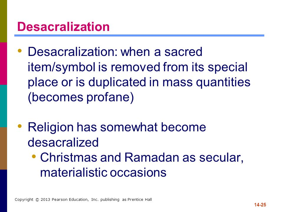 14-25 Copyright © 2013 Pearson Education, Inc. publishing as Prentice Hall Desacralization Desacralization: when a sacred item/symbol is removed from