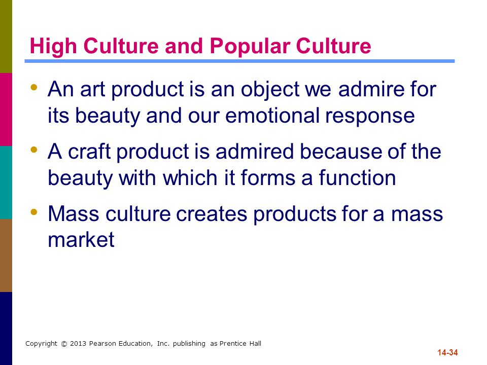 14-34 Copyright © 2013 Pearson Education, Inc. publishing as Prentice Hall High Culture and Popular Culture An art product is an object we admire for