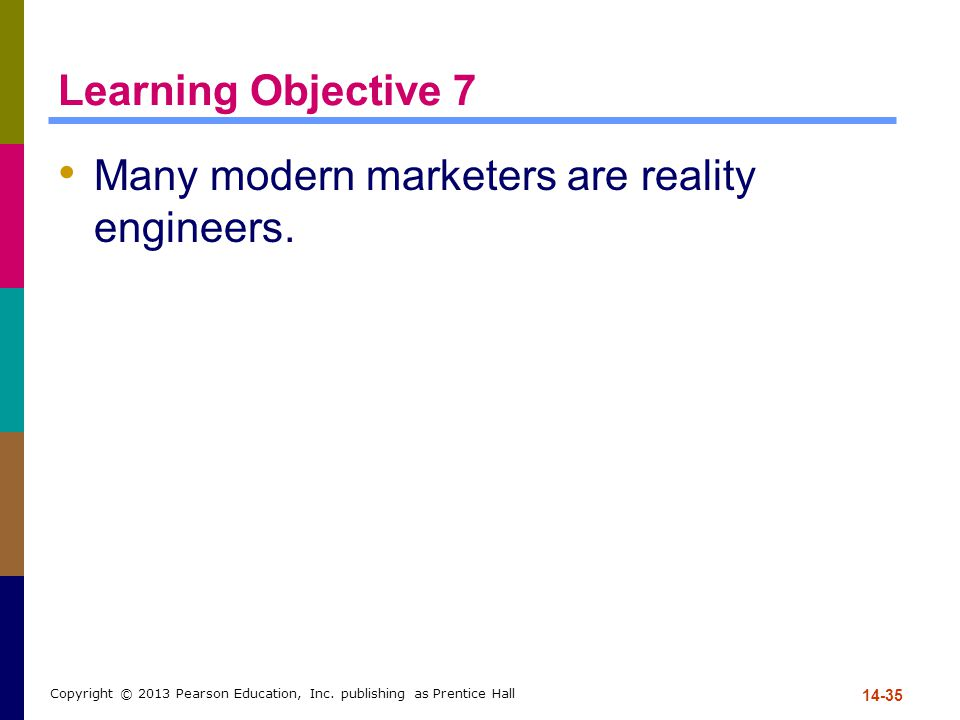 Learning Objective 7 Many modern marketers are reality engineers. 14-35 Copyright © 2013 Pearson Education, Inc. publishing as Prentice Hall