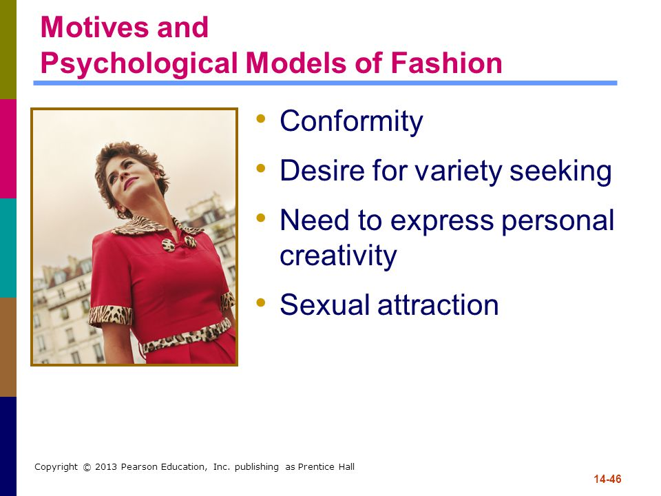 14-46 Copyright © 2013 Pearson Education, Inc. publishing as Prentice Hall Motives and Psychological Models of Fashion Conformity Desire for variety s