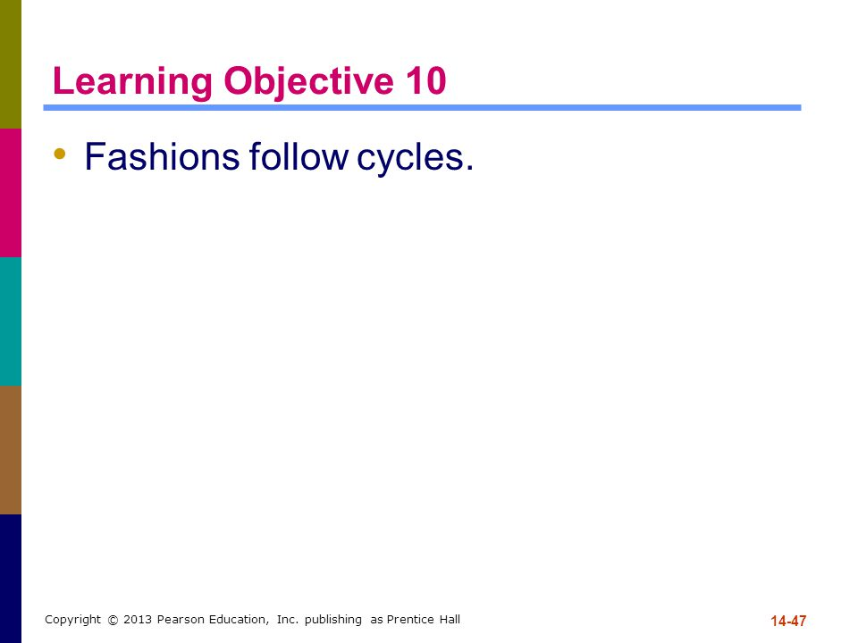 Learning Objective 10 Fashions follow cycles. 14-47 Copyright © 2013 Pearson Education, Inc. publishing as Prentice Hall