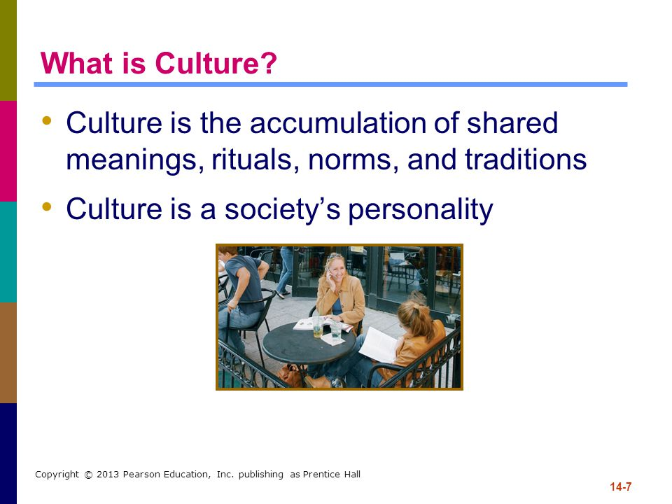 14-7 Copyright © 2013 Pearson Education, Inc. publishing as Prentice Hall What is Culture? Culture is the accumulation of shared meanings, rituals, no