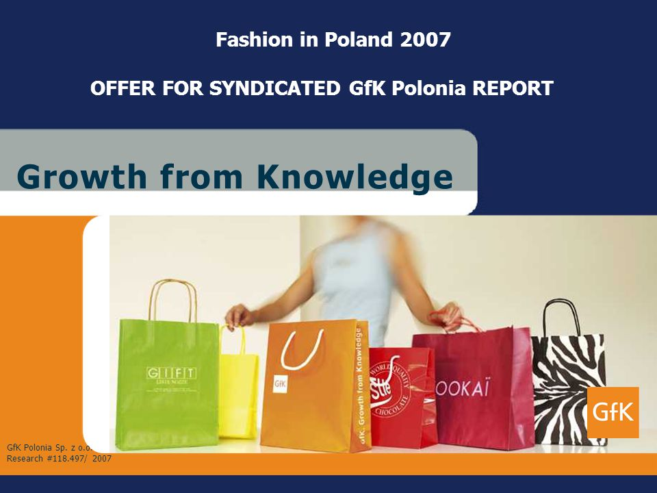 July 2007 GfK PoloniaCustom ResearchFashion in Poland 2007 – OFFER G r o w t h f r o m K n o w l e d g eG r o w t h f r o m K n o w l e d g e Fashion in Poland 2007 OFFER FOR SYNDICATED GfK Polonia REPORT GfK Polonia Sp.