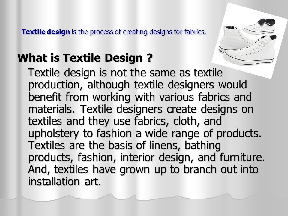 Textile design is the process of creating designs for fabrics. What is Textile Design ? Textile design is not the same as textile production, although