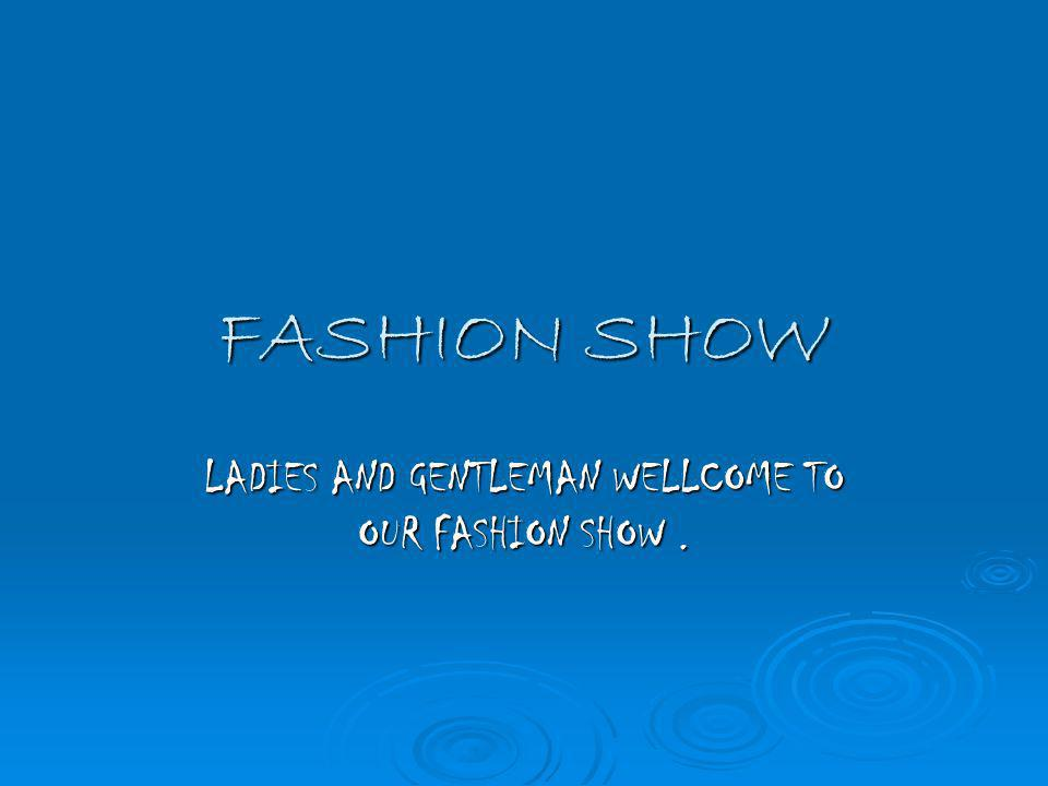 FASHION SHOW LADIES AND GENTLEMAN WELLCOME TO OUR FASHION SHOW.