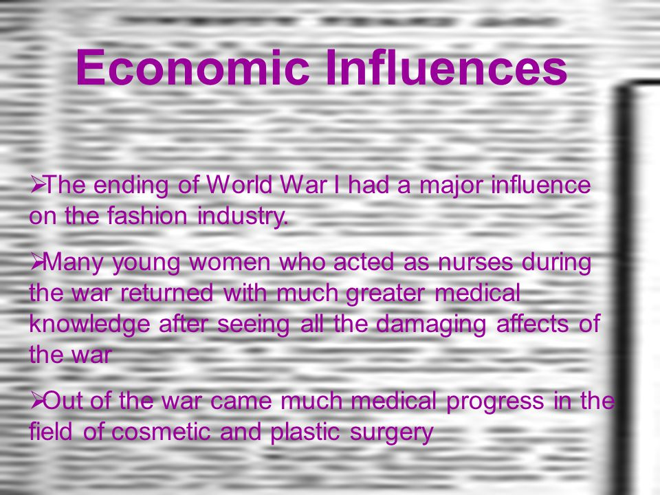 Economic Influences The ending of World War I had a major influence on the fashion industry.